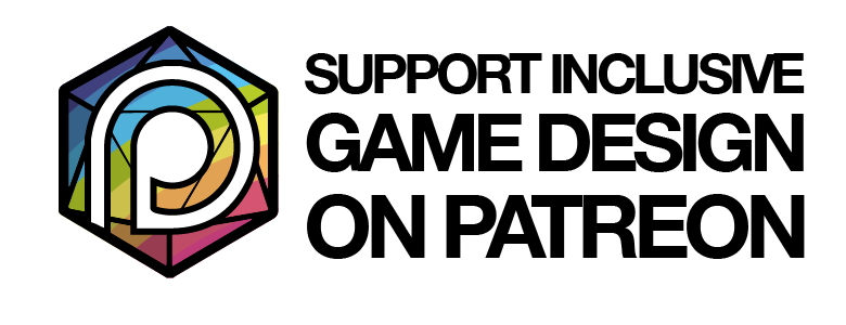 Support inclusive Game Design on Patreon. Help me make this a more diverse place for all sorts of gamers.